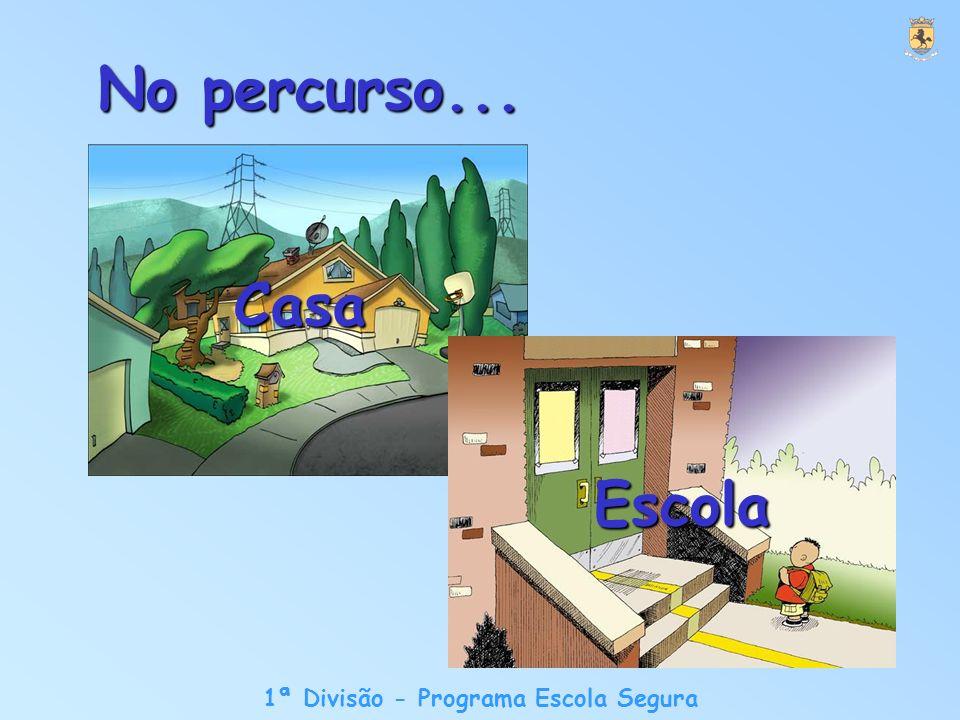 1ª Divisão - Programa Escola Segura No percurso... Casa Escola