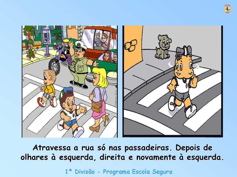 1ª Divisão - Programa Escola Segura Atravessa a rua só nas passadeiras.