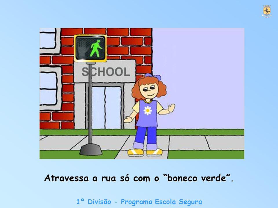 1ª Divisão - Programa Escola Segura Atravessa a rua só com o boneco verde.