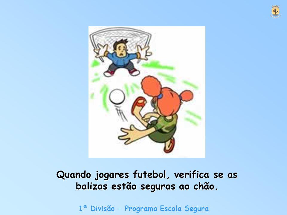 1ª Divisão - Programa Escola Segura Quando jogares futebol, verifica se as balizas estão seguras ao chão.