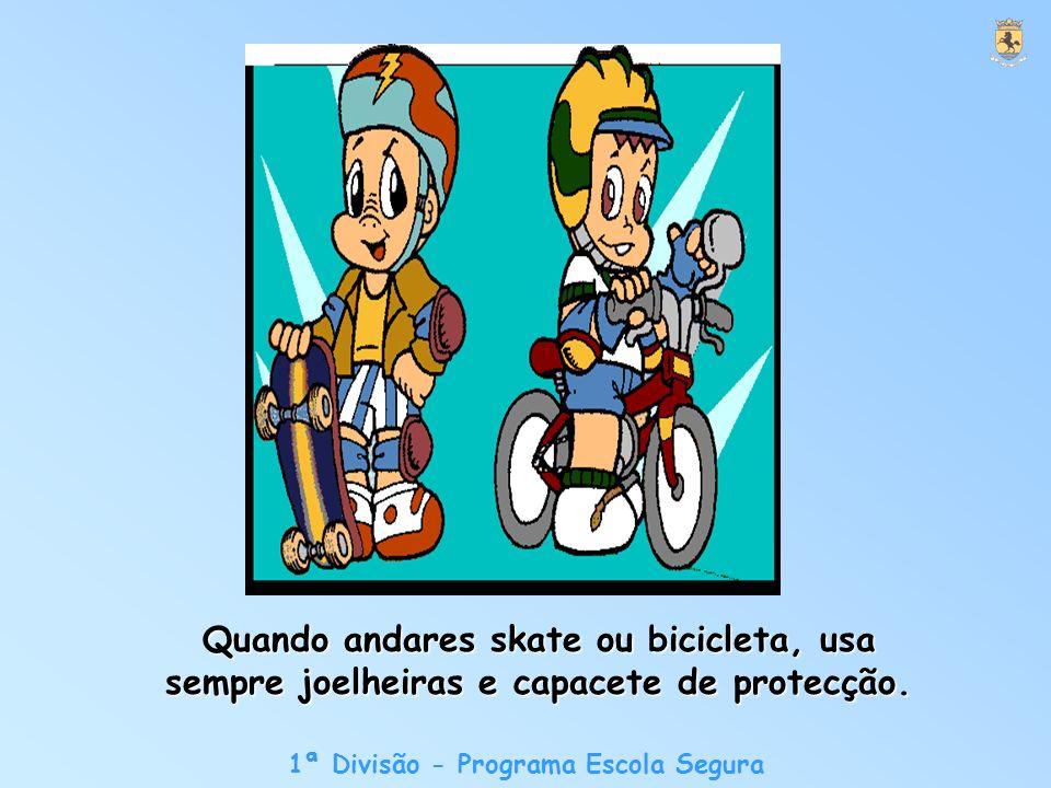 1ª Divisão - Programa Escola Segura Quando andares skate ou bicicleta, usa sempre joelheiras e capacete de protecção.