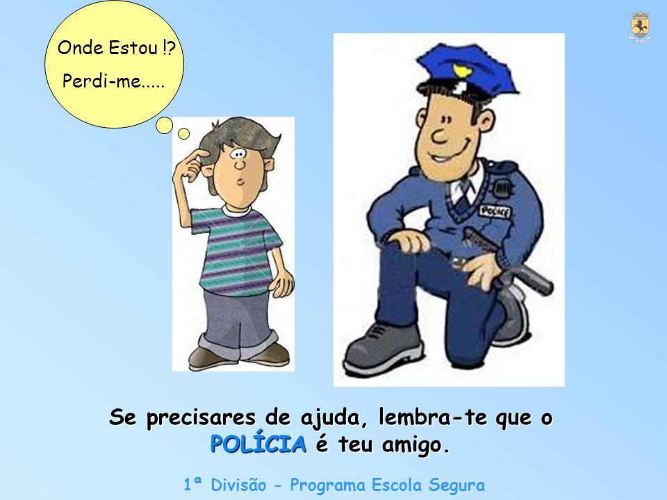 1ª Divisão - Programa Escola Segura Se precisares de ajuda, lembra-te que o POLÍCIA é teu amigo.