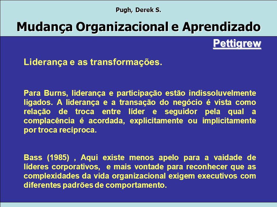 Pugh, Derek S. Mudança Organizacional e Aprendizado Lideres no contexto e ação da transformação. Para Pettigrew, Crítica a falta de empirismos, existe