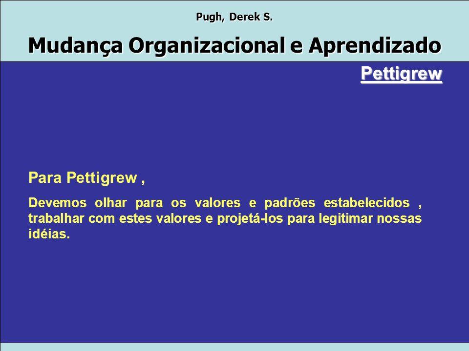 Pugh, Derek S. Mudança Organizacional e Aprendizado Pettigrew Processo e mudança organizacional. O enfoque da atenção está em ver mudança como um proc