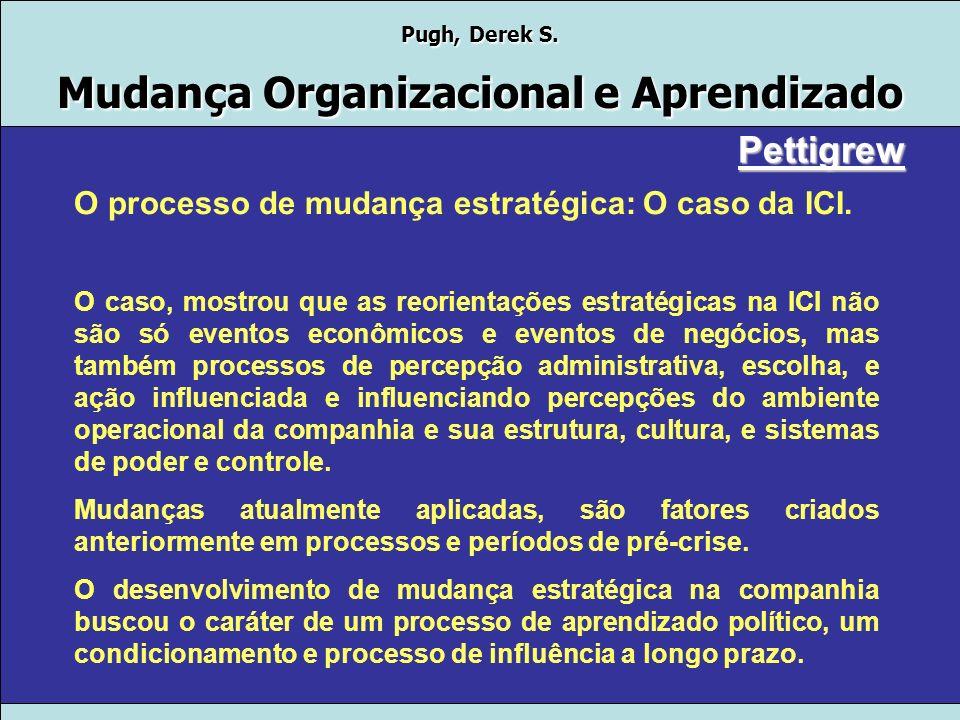 Pugh, Derek S. Mudança Organizacional e Aprendizado Pettigrew O processo de mudança estratégica: O caso da ICI. A ICI é uma das maiores industriais da