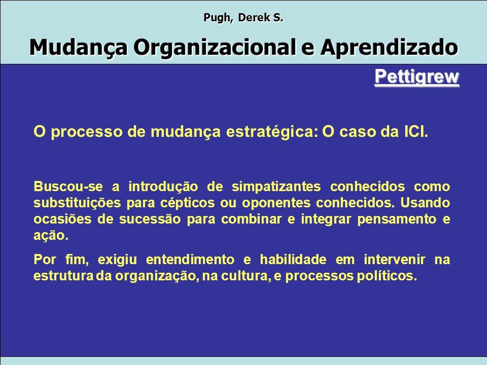 Pugh, Derek S. Mudança Organizacional e Aprendizado Pettigrew O processo de mudança estratégica: O caso da ICI. O caso mostrou também que a saída muit