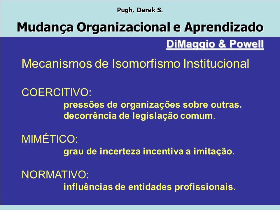 Pugh, Derek S. Mudança Organizacional e Aprendizado DiMaggio & Powell Isomorfismo Institucional Por que há tanta homogeneidade nas formas e práticas o