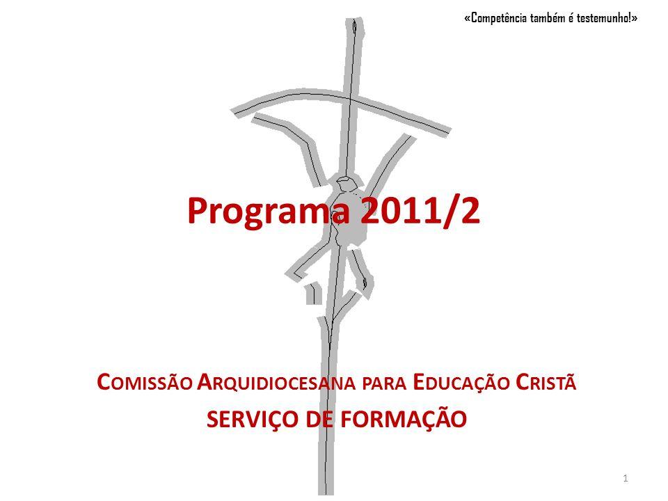 Programa 2011/2 C OMISSÃO A RQUIDIOCESANA PARA E DUCAÇÃO C RISTÃ SERVIÇO DE FORMAÇÃO «Competência também é testemunho!» 1