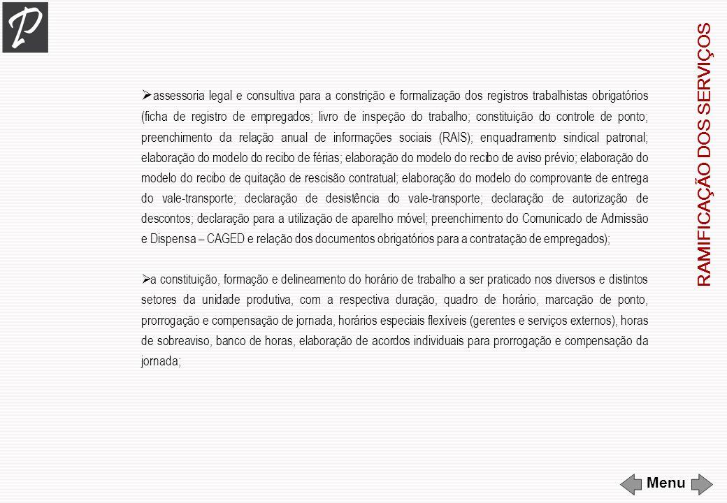 assessoria legal e consultiva para a constrição e formalização dos registros trabalhistas obrigatórios (ficha de registro de empregados; livro de inspeção do trabalho; constituição do controle de ponto; preenchimento da relação anual de informações sociais (RAIS); enquadramento sindical patronal; elaboração do modelo do recibo de férias; elaboração do modelo do recibo de aviso prévio; elaboração do modelo do recibo de quitação de rescisão contratual; elaboração do modelo do comprovante de entrega do vale-transporte; declaração de desistência do vale-transporte; declaração de autorização de descontos; declaração para a utilização de aparelho móvel; preenchimento do Comunicado de Admissão e Dispensa – CAGED e relação dos documentos obrigatórios para a contratação de empregados); a constituição, formação e delineamento do horário de trabalho a ser praticado nos diversos e distintos setores da unidade produtiva, com a respectiva duração, quadro de horário, marcação de ponto, prorrogação e compensação de jornada, horários especiais flexíveis (gerentes e serviços externos), horas de sobreaviso, banco de horas, elaboração de acordos individuais para prorrogação e compensação da jornada; R A M I F I C A Ç Ã O D O S S E R V I Ç O S Menu