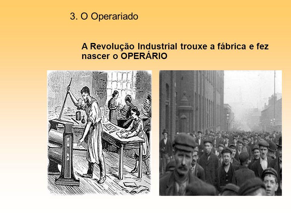 A Revolução Industrial trouxe a fábrica e fez nascer o OPERÁRIO 3. O Operariado