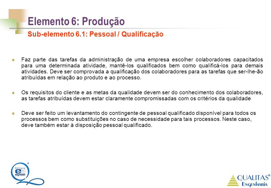 Elemento 6: Produção Sub-elemento 6.1: Pessoal / Qualificação Faz parte das tarefas da administração de uma empresa escolher colaboradores capacitados