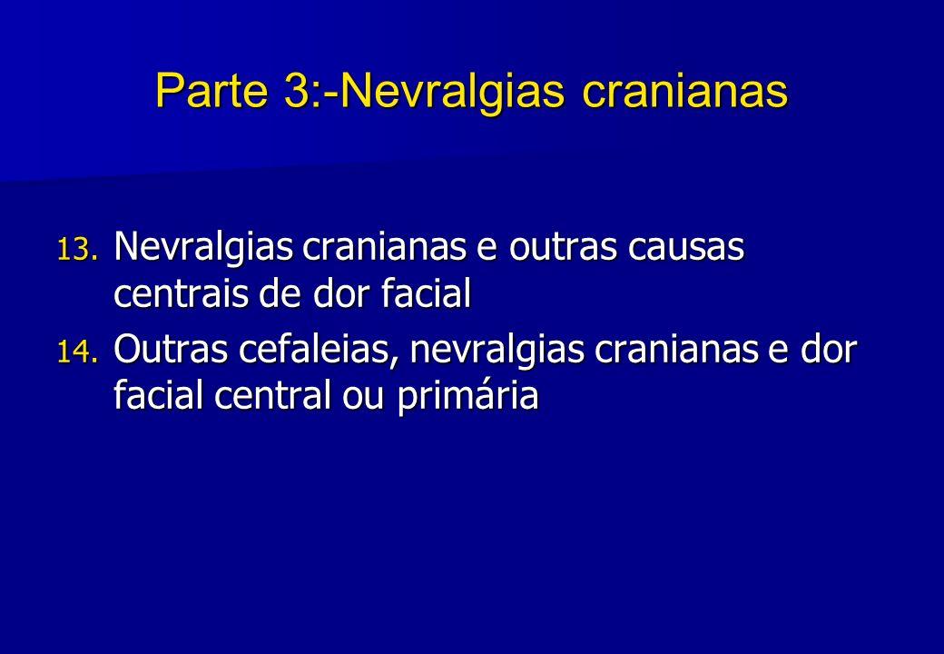 Parte 3:-Nevralgias cranianas 13. Nevralgias cranianas e outras causas centrais de dor facial 14. Outras cefaleias, nevralgias cranianas e dor facial