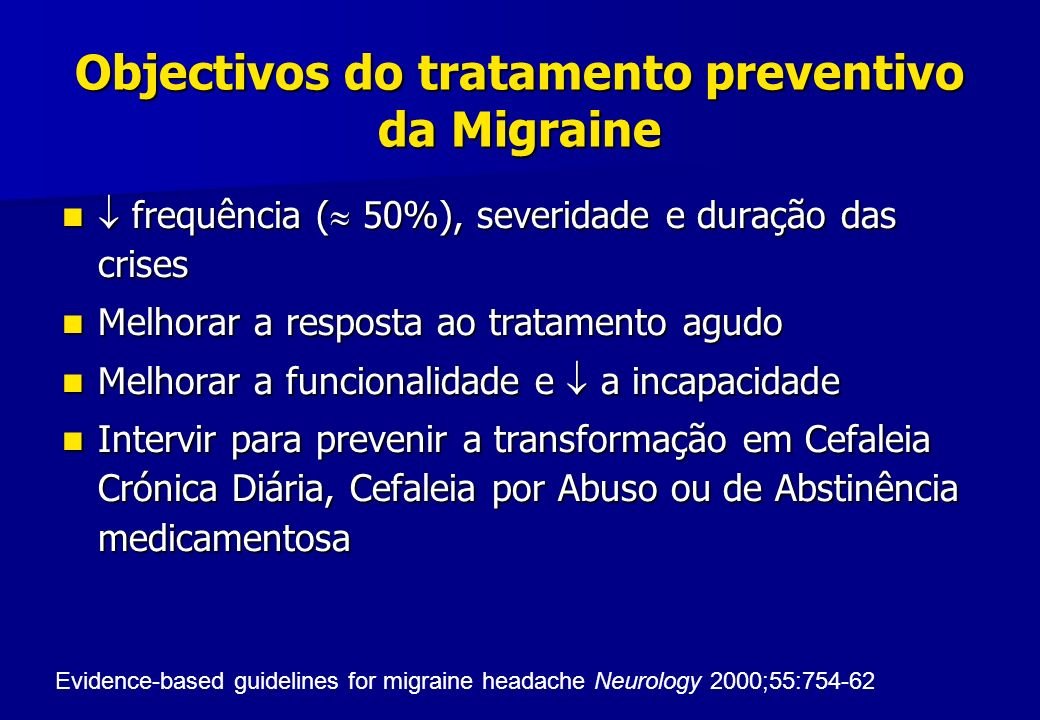 Objectivos do tratamento preventivo da Migraine frequência ( 50%), severidade e duração das crises frequência ( 50%), severidade e duração das crises