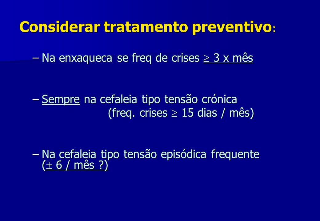 Considerar tratamento preventivo : –Na enxaqueca se freq de crises 3 x mês –Sempre na cefaleia tipo tensão crónica (freq. crises 15 dias / mês) (freq.