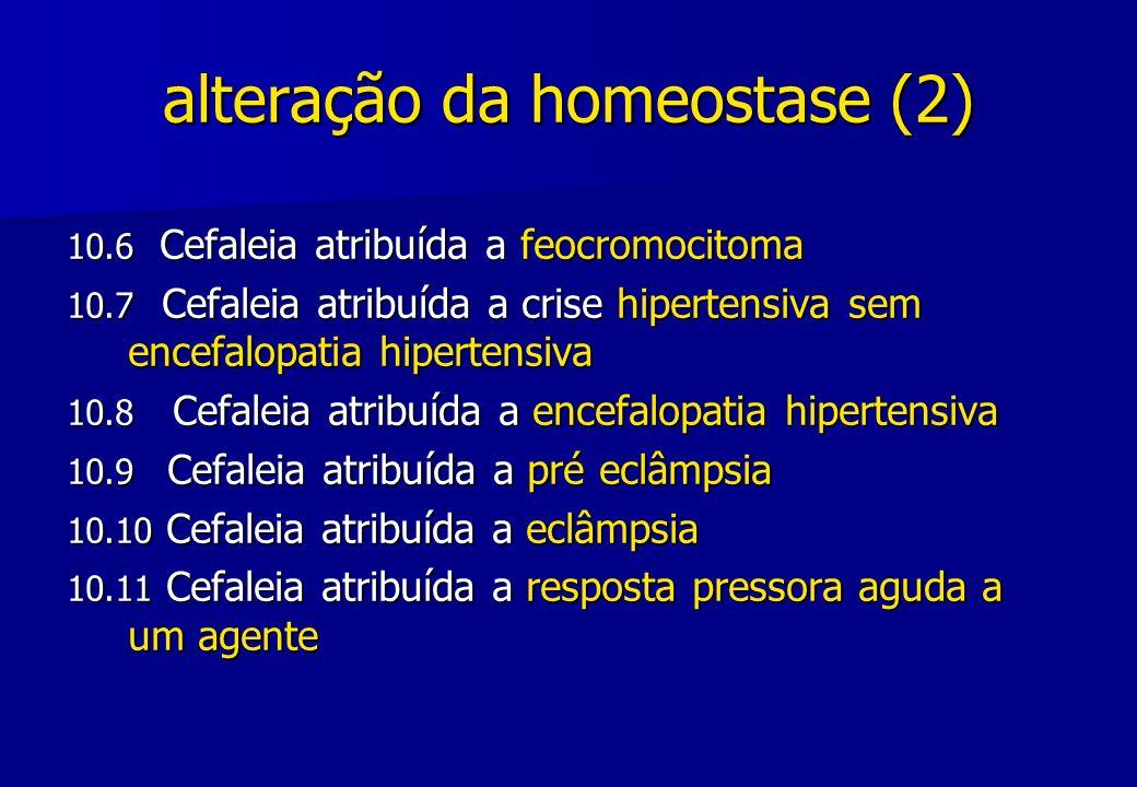 alteração da homeostase (2) 10.6 Cefaleia atribuída a feocromocitoma 10.7 Cefaleia atribuída a crise hipertensiva sem encefalopatia hipertensiva 10.8