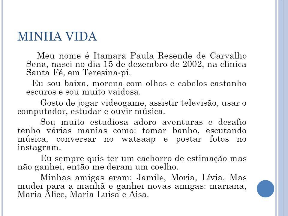 MINHA VIDA Meu nome é Itamara Paula Resende de Carvalho Sena, nasci no dia 15 de dezembro de 2002, na clinica Santa Fé, em Teresina-pi. Eu sou baixa,