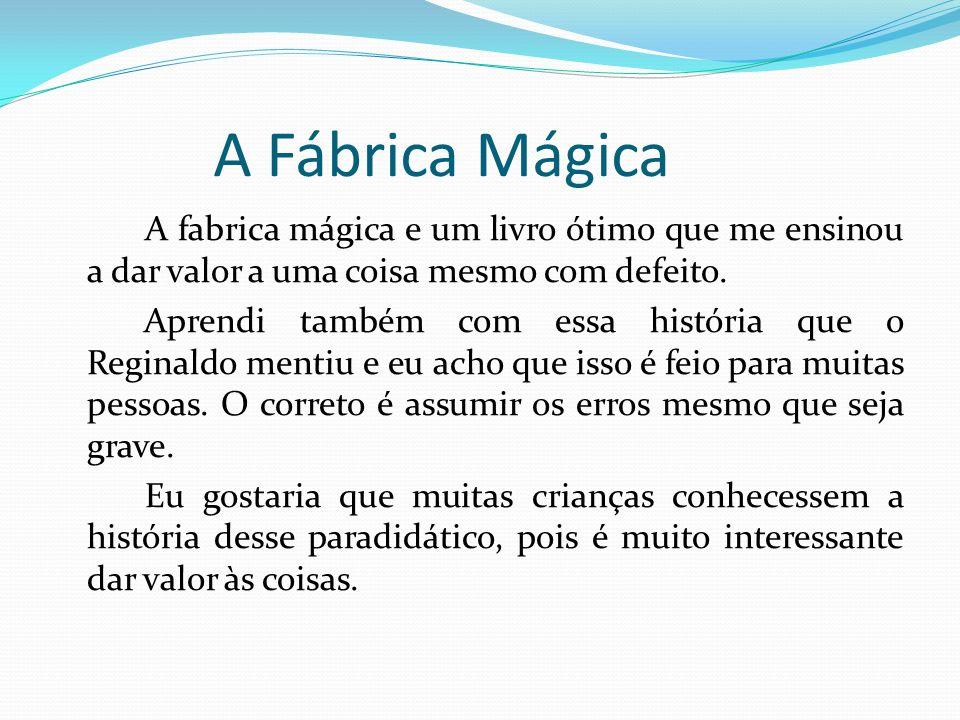 A Fábrica Mágica A fabrica mágica e um livro ótimo que me ensinou a dar valor a uma coisa mesmo com defeito. Aprendi também com essa história que o Re