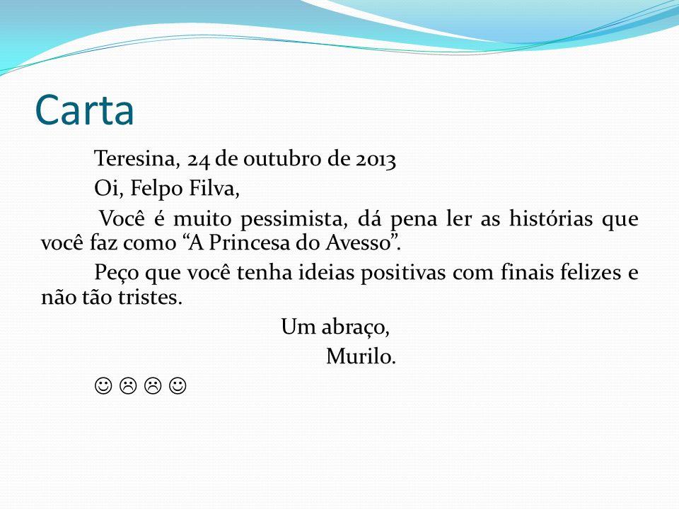 Carta Teresina, 24 de outubro de 2013 Oi, Felpo Filva, Você é muito pessimista, dá pena ler as histórias que você faz como A Princesa do Avesso. Peço