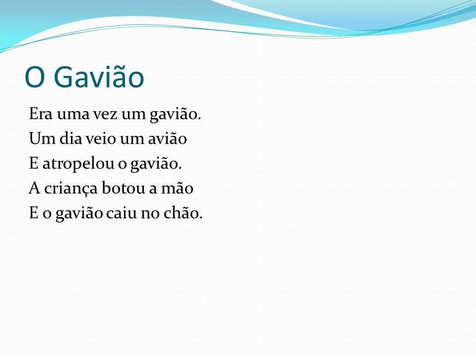 O Gavião Era uma vez um gavião. Um dia veio um avião E atropelou o gavião. A criança botou a mão E o gavião caiu no chão.