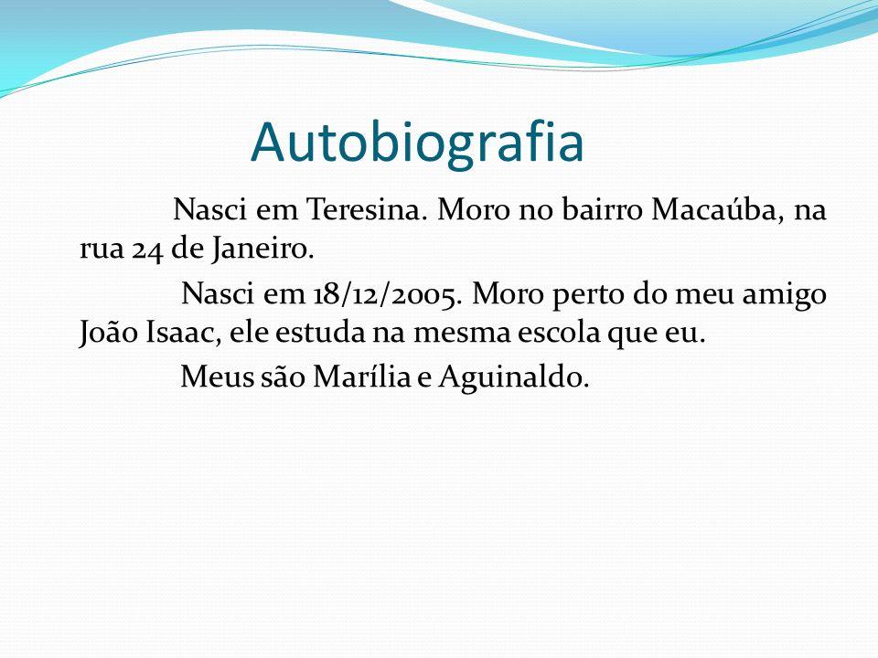 Autobiografia Nasci em Teresina. Moro no bairro Macaúba, na rua 24 de Janeiro. Nasci em 18/12/2005. Moro perto do meu amigo João Isaac, ele estuda na