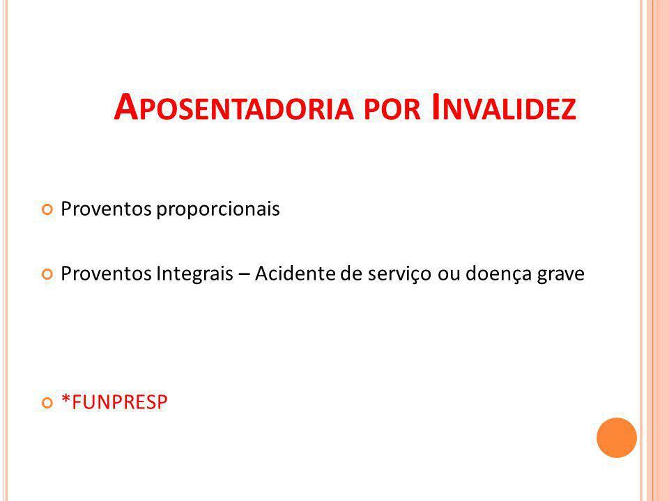 A POSENTADORIA POR I NVALIDEZ Proventos proporcionais Proventos Integrais – Acidente de serviço ou doença grave *FUNPRESP