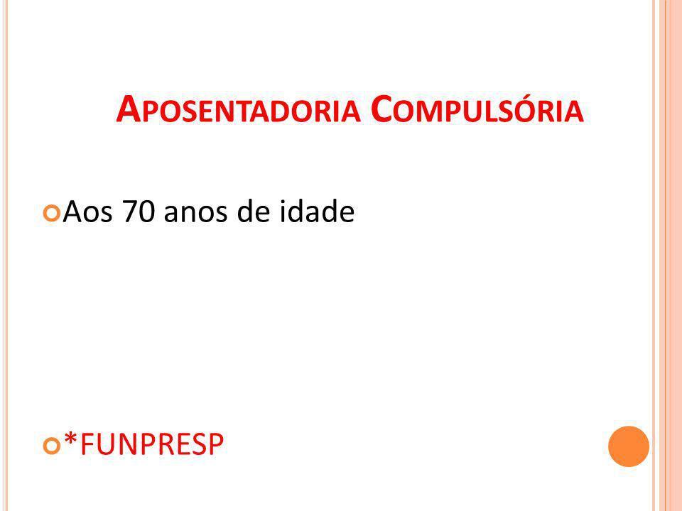 A POSENTADORIA C OMPULSÓRIA Aos 70 anos de idade *FUNPRESP