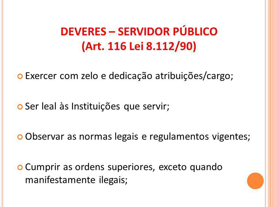 DEVERES – SERVIDOR PÚBLICO (Art. 116 Lei 8.112/90) Exercer com zelo e dedicação atribuições/cargo; Ser leal às Instituições que servir; Observar as no