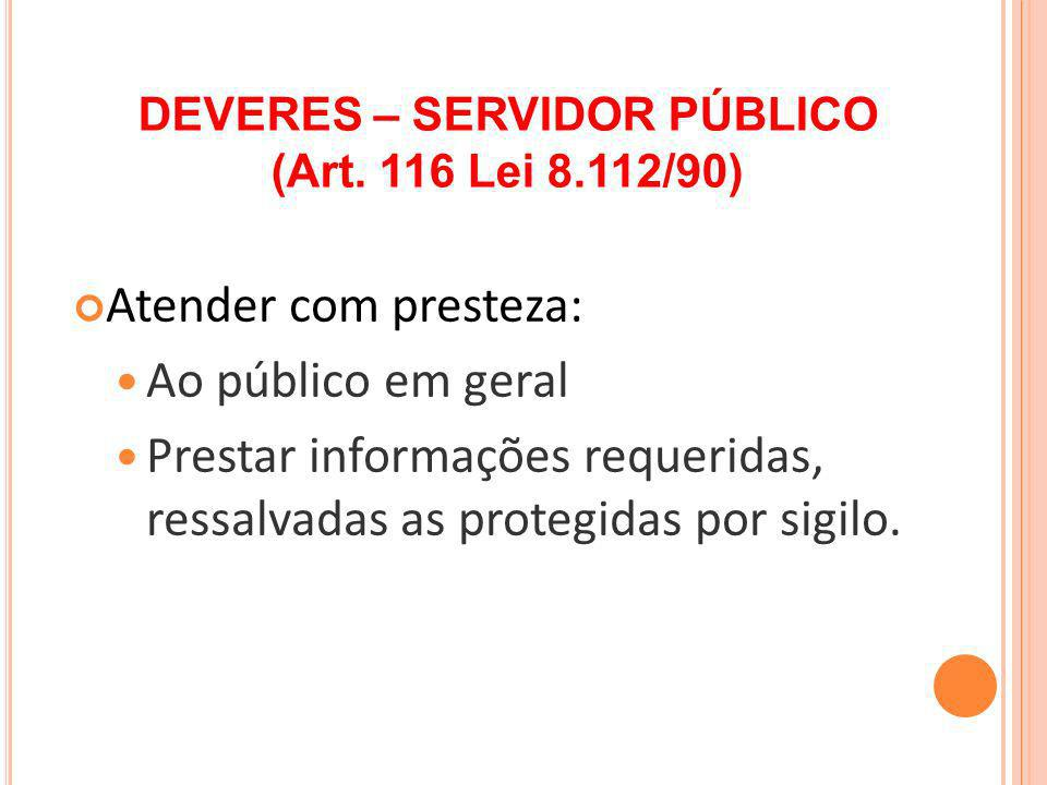 Atender com presteza: Ao público em geral Prestar informações requeridas, ressalvadas as protegidas por sigilo. DEVERES – SERVIDOR PÚBLICO (Art. 116 L