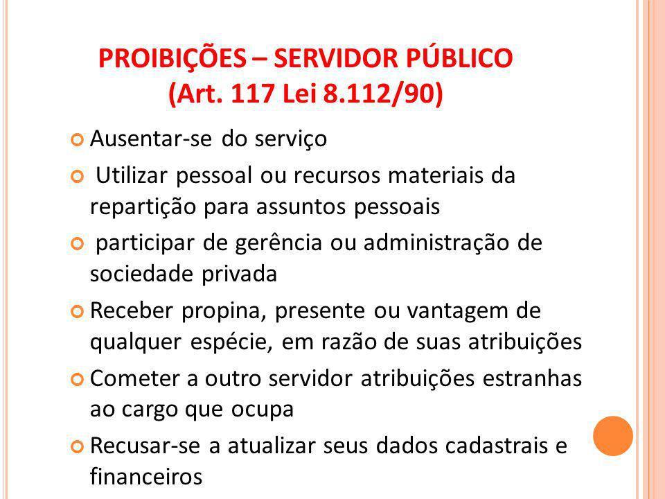 PROIBIÇÕES – SERVIDOR PÚBLICO (Art. 117 Lei 8.112/90) Ausentar-se do serviço Utilizar pessoal ou recursos materiais da repartição para assuntos pessoa