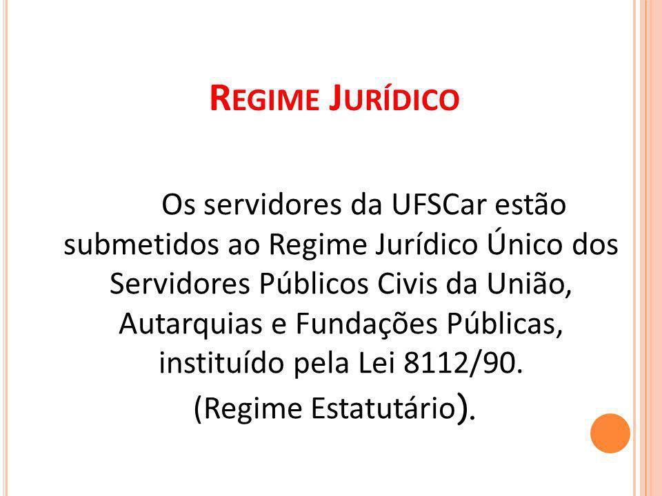 R EGIME J URÍDICO Os servidores da UFSCar estão submetidos ao Regime Jurídico Único dos Servidores Públicos Civis da União, Autarquias e Fundações Públicas, instituído pela Lei 8112/90.