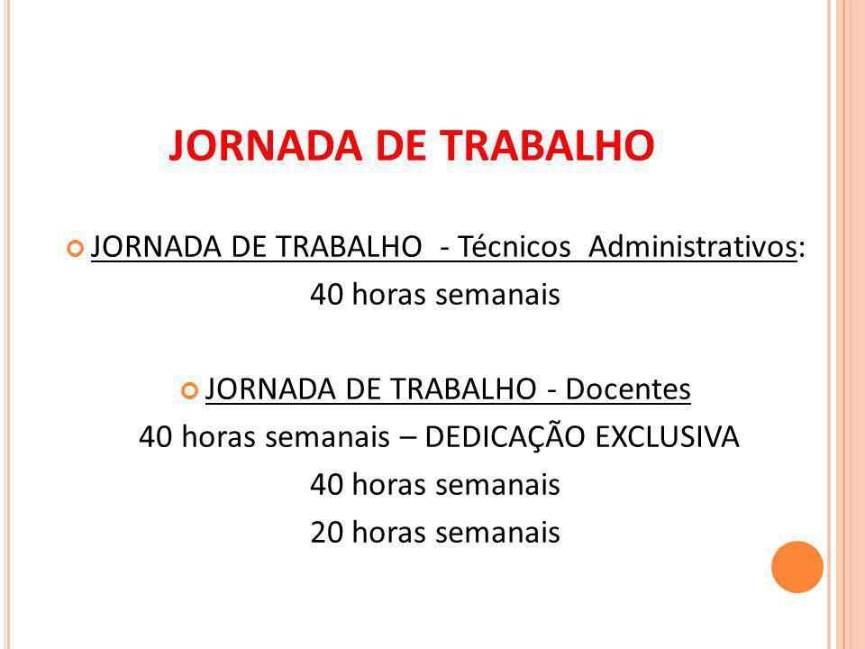 JORNADA DE TRABALHO - Técnicos Administrativos: 40 horas semanais JORNADA DE TRABALHO - Docentes 40 horas semanais – DEDICAÇÃO EXCLUSIVA 40 horas semanais 20 horas semanais JORNADA DE TRABALHO