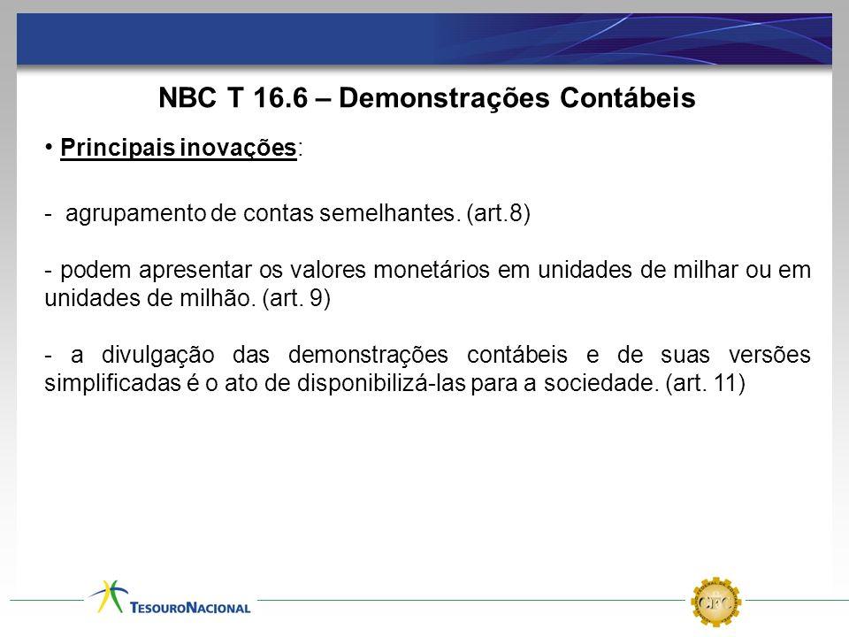 NBC T 16.6 – Demonstrações Contábeis Principais inovações: - agrupamento de contas semelhantes. (art.8) - podem apresentar os valores monetários em un