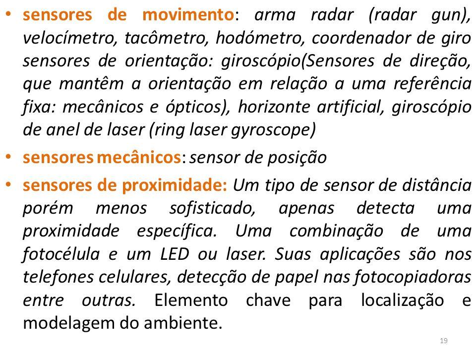 sensores de movimento: arma radar (radar gun), velocímetro, tacômetro, hodómetro, coordenador de giro sensores de orientação: giroscópio(Sensores de direção, que mantêm a orientação em relação a uma referência fixa: mecânicos e ópticos), horizonte artificial, giroscópio de anel de laser (ring laser gyroscope) sensores mecânicos: sensor de posição sensores de proximidade: Um tipo de sensor de distância porém menos sofisticado, apenas detecta uma proximidade específica.