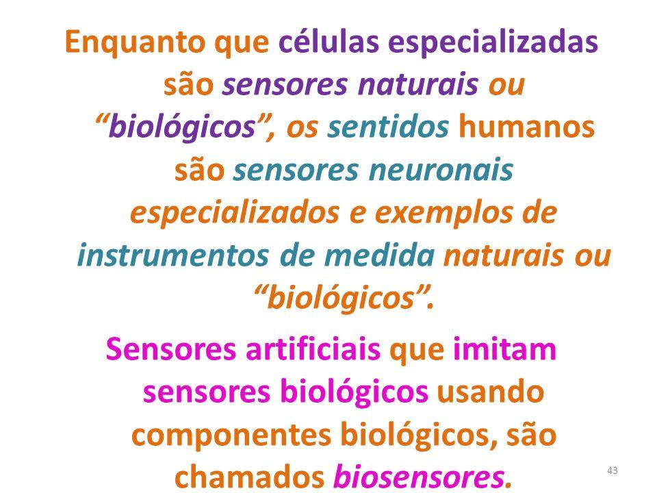 43 Enquanto que células especializadas são sensores naturais oubiológicos, os sentidos humanos são sensores neuronais especializados e exemplos de instrumentos de medida naturais ou biológicos.