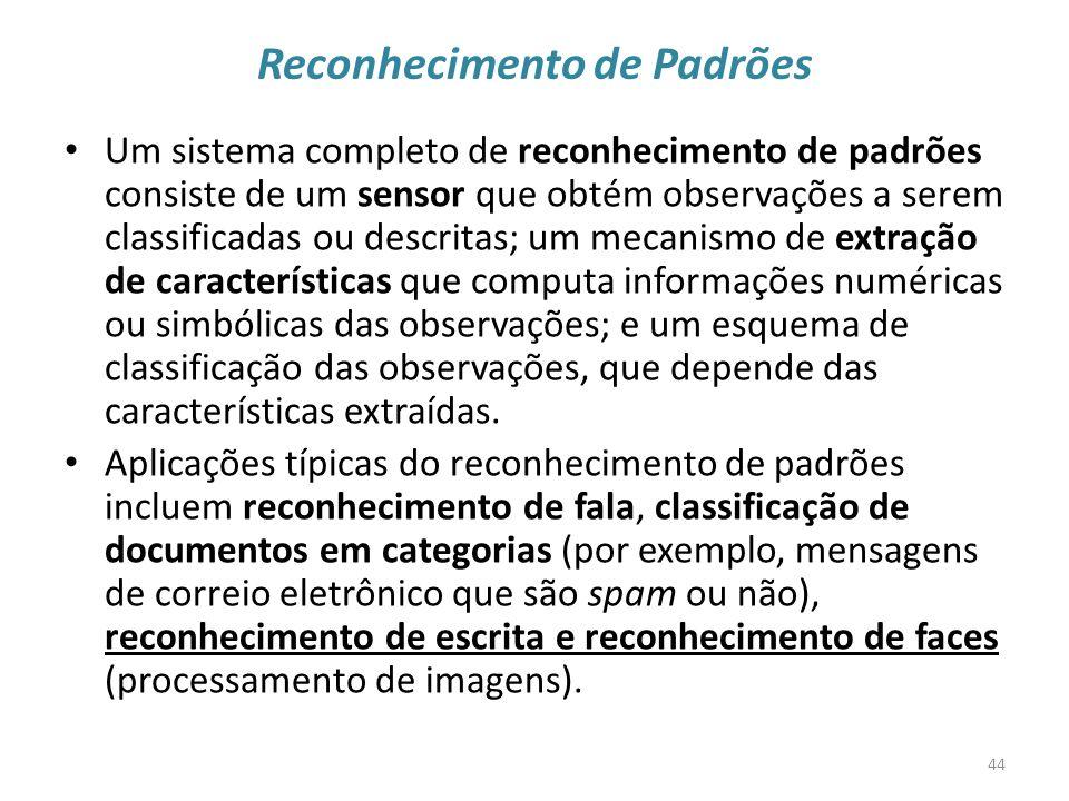 Reconhecimento de Padrões Um sistema completo de reconhecimento de padrões consiste de um sensor que obtém observações a serem classificadas ou descritas; um mecanismo de extração de características que computa informações numéricas ou simbólicas das observações; e um esquema de classificação das observações, que depende das características extraídas.