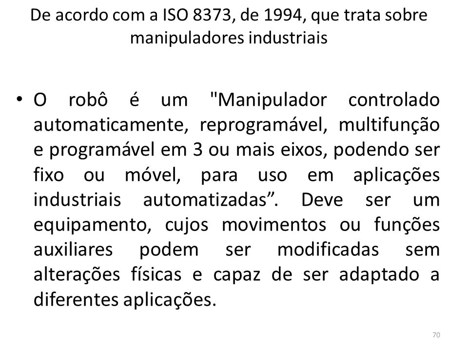 De acordo com a ISO 8373, de 1994, que trata sobre manipuladores industriais O robô é um Manipulador controlado automaticamente, reprogramável, multifunção e programável em 3 ou mais eixos, podendo ser fixo ou móvel, para uso em aplicações industriais automatizadas.
