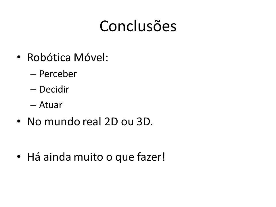Conclusões Robótica Móvel: – Perceber – Decidir – Atuar No mundo real 2D ou 3D.