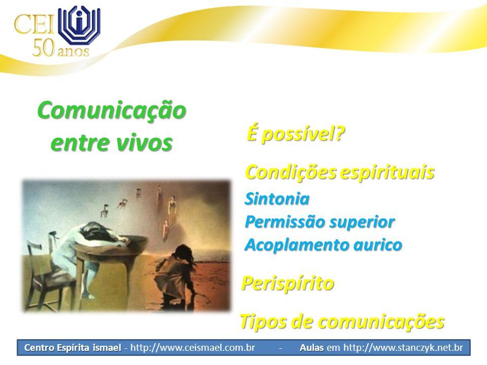 Centro Espírita ismael Aulas Centro Espírita ismael - http://www.ceismael.com.br - Aulas em http://www.stanczyk.net.br Comunicação entre vivos Condiçõ