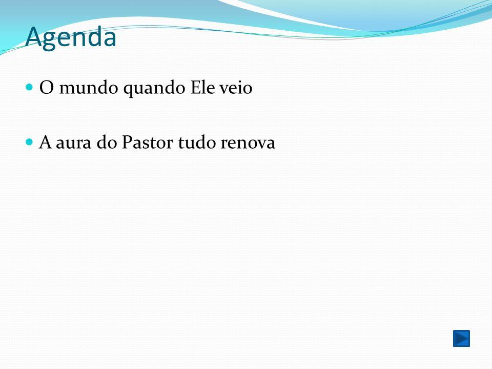 Agenda O mundo quando Ele veio A aura do Pastor tudo renova