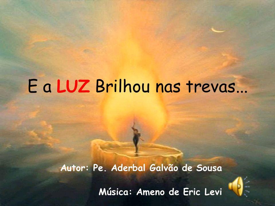 E a LUZ Brilhou nas trevas... Autor: Pe. Aderbal Galvão de Sousa Música: Ameno de Eric Levi