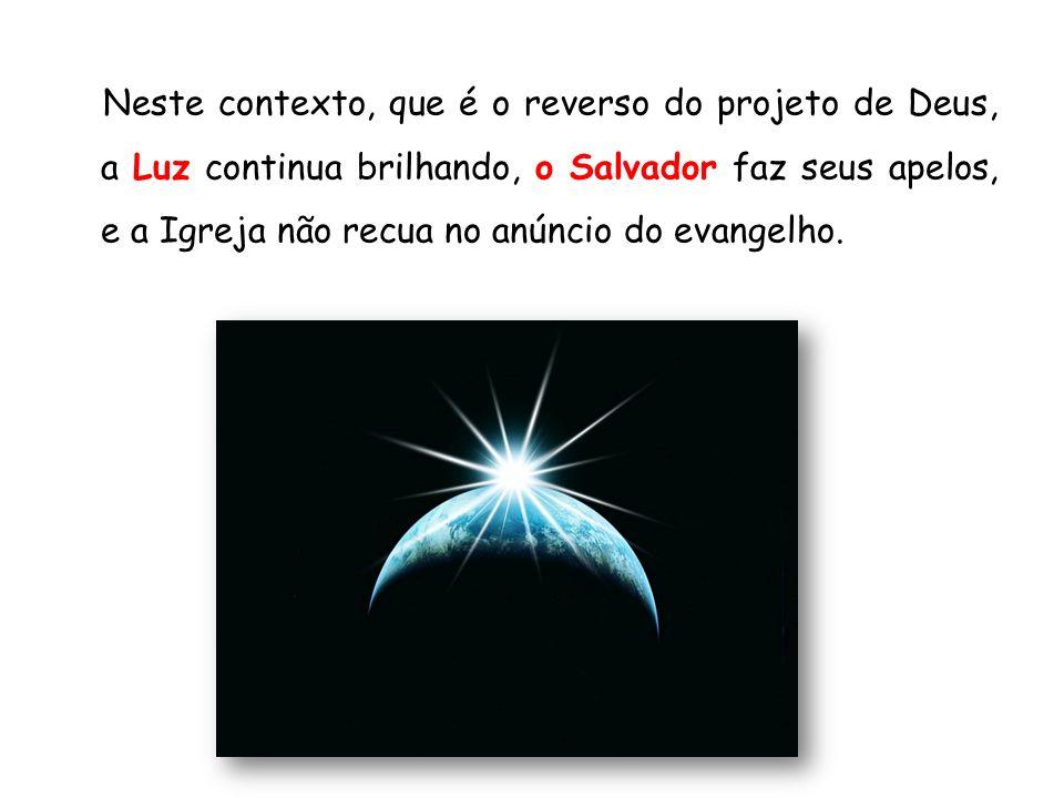 Neste contexto, que é o reverso do projeto de Deus, a Luz continua brilhando, o Salvador faz seus apelos, e a Igreja não recua no anúncio do evangelho