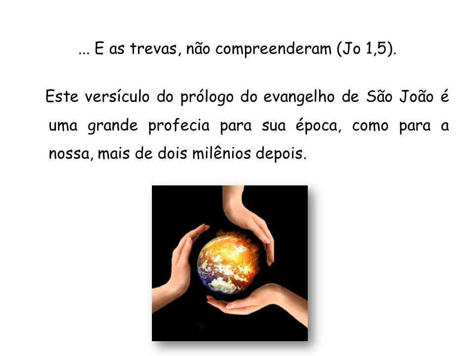 ... E as trevas, não compreenderam (Jo 1,5). Este versículo do prólogo do evangelho de São João é uma grande profecia para sua época, como para a noss