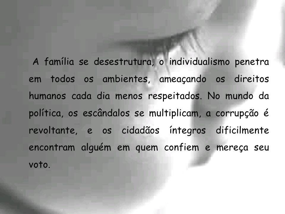 A família se desestrutura, o individualismo penetra em todos os ambientes, ameaçando os direitos humanos cada dia menos respeitados. No mundo da polít