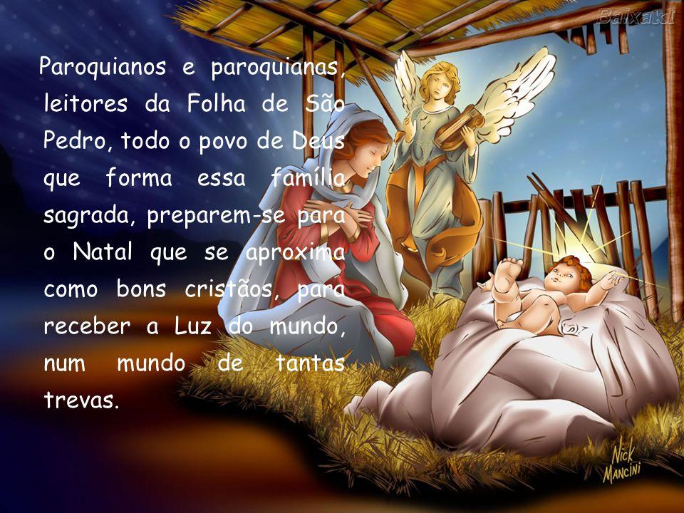Paroquianos e paroquianas, leitores da Folha de São Pedro, todo o povo de Deus que forma essa família sagrada, preparem-se para o Natal que se aproxim