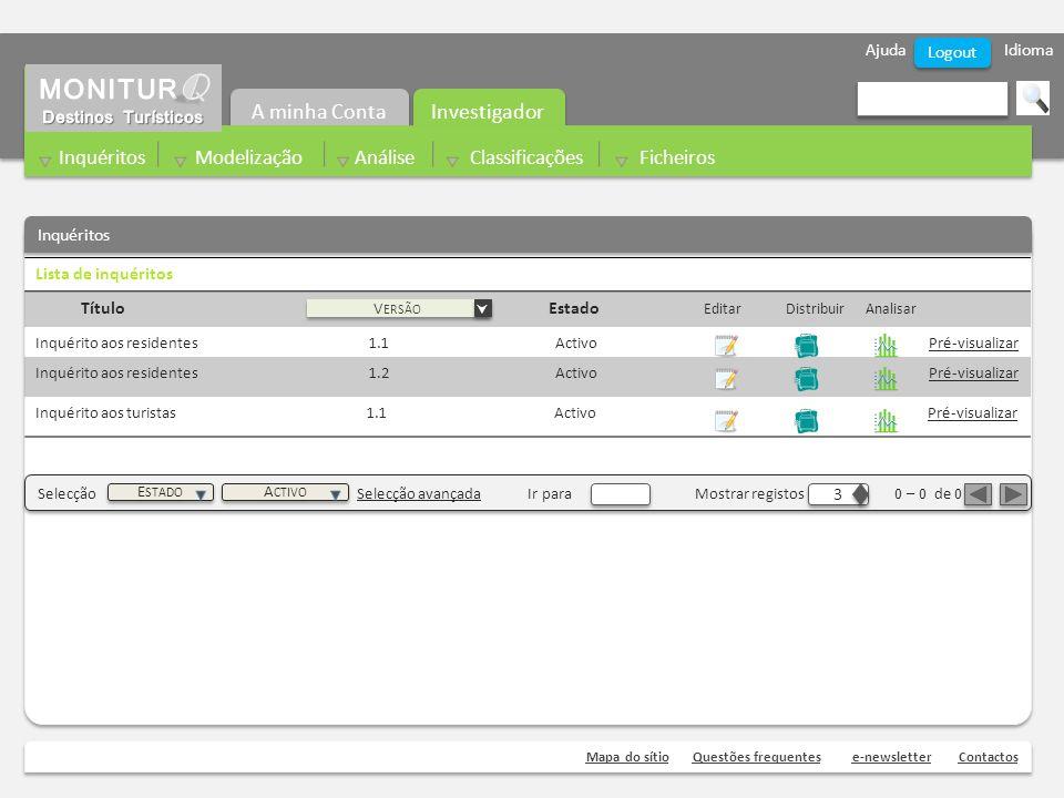 Ajuda Idioma Mapa do sítioQuestões frequentese-newsletterContactos Logout Lista de inquéritos Título Estado Editar Distribuir Analisar Inquérito aos residentes 1.1 Activo Pré-visualizar Inquérito aos residentes 1.2 Activo Pré-visualizar Inquérito aos turistas 1.1 Activo Pré-visualizar V ERSÃO Inquéritos Selecção Selecção avançada Ir para Mostrar registos 0 – 0 de 0 3 3 A CTIVO E STADO Investigador A minha Conta Inquéritos Modelização Análise Classificações Ficheiros