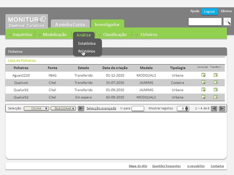 Ajuda Idioma Mapa do sítioQuestões frequentese-newsletterContactos Logout Ficheiros Investigador A minha Conta Inquéritos Modelização Análise Classificação Ficheiros Lista de Ficheiros FicheirosFonteEstadoData de criaçãoModeloTipologia Consultar Transferir Aguas1210INAGTransferido01-12-2010MODQUAL1Urbana QualcostCitelTransferido31-07-2010JAJMMGCosteira Qualurb1CitelTransferido01-09-2010JAJMMGUrbana Qualurb2CitelEm espera02-09-2010MODQUAL1Urbana Selecção Selecção avançada Ir para Mostrar registos 1 – 4 de 6 4 4 COLUNA S ELECCIONAR Análise Estatística Relatórios Estatística Relatórios