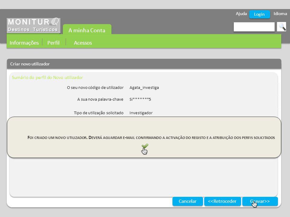 Ajuda Idioma A minha Conta Informações Perfil Acessos Login Criar novo utilizador Sumário do perfil do Novo utilizador Gravar>> Cancelar <<Retroceder O seu novo código de utilizadorAgata_investiga A sua nova palavra-chaveSi*******5 Tipo de utilização solicitadoInvestigador F OI CRIADO UM NOVO UTILIZADOR.