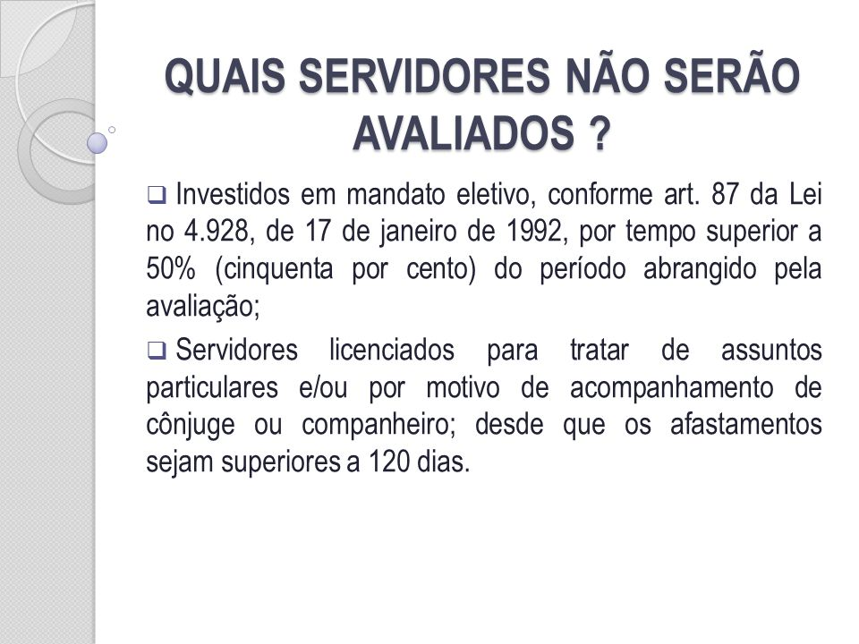 QUAIS SERVIDORES NÃO SERÃO AVALIADOS ? Investidos em mandato eletivo, conforme art. 87 da Lei no 4.928, de 17 de janeiro de 1992, por tempo superior a