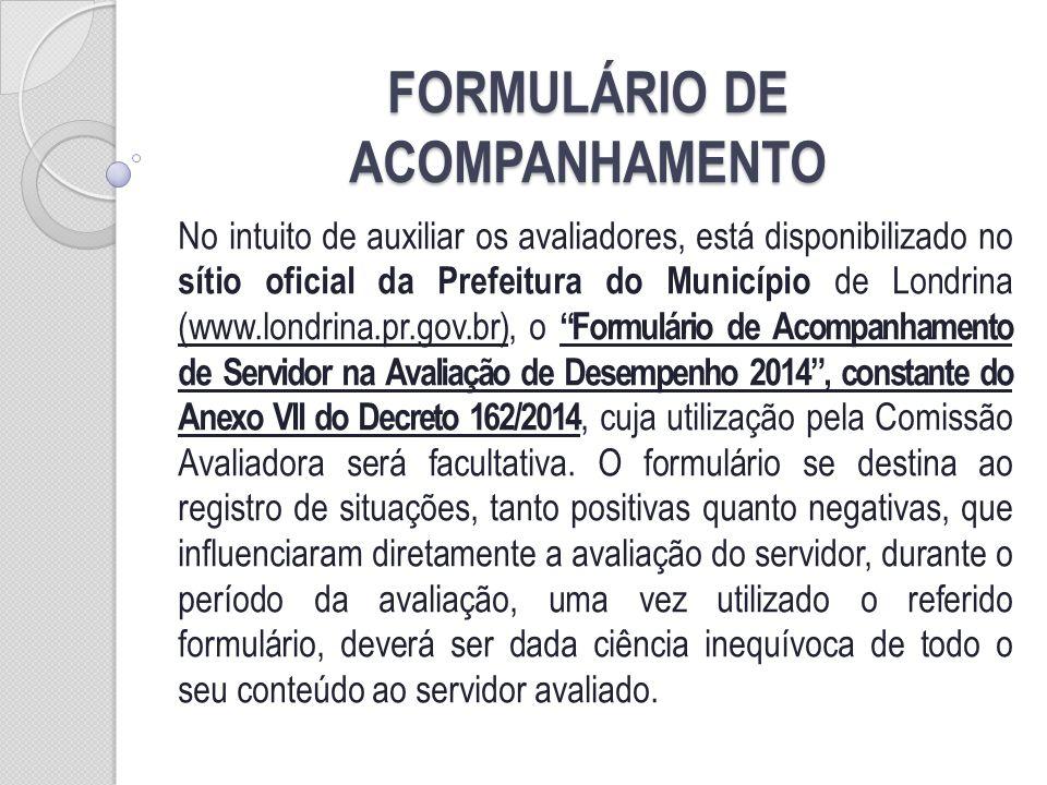 FORMULÁRIO DE ACOMPANHAMENTO No intuito de auxiliar os avaliadores, está disponibilizado no sítio oficial da Prefeitura do Município de Londrina (www.londrina.pr.gov.br), o Formulário de Acompanhamento de Servidor na Avaliação de Desempenho 2014, constante do Anexo VII do Decreto 162/2014, cuja utilização pela Comissão Avaliadora será facultativa.