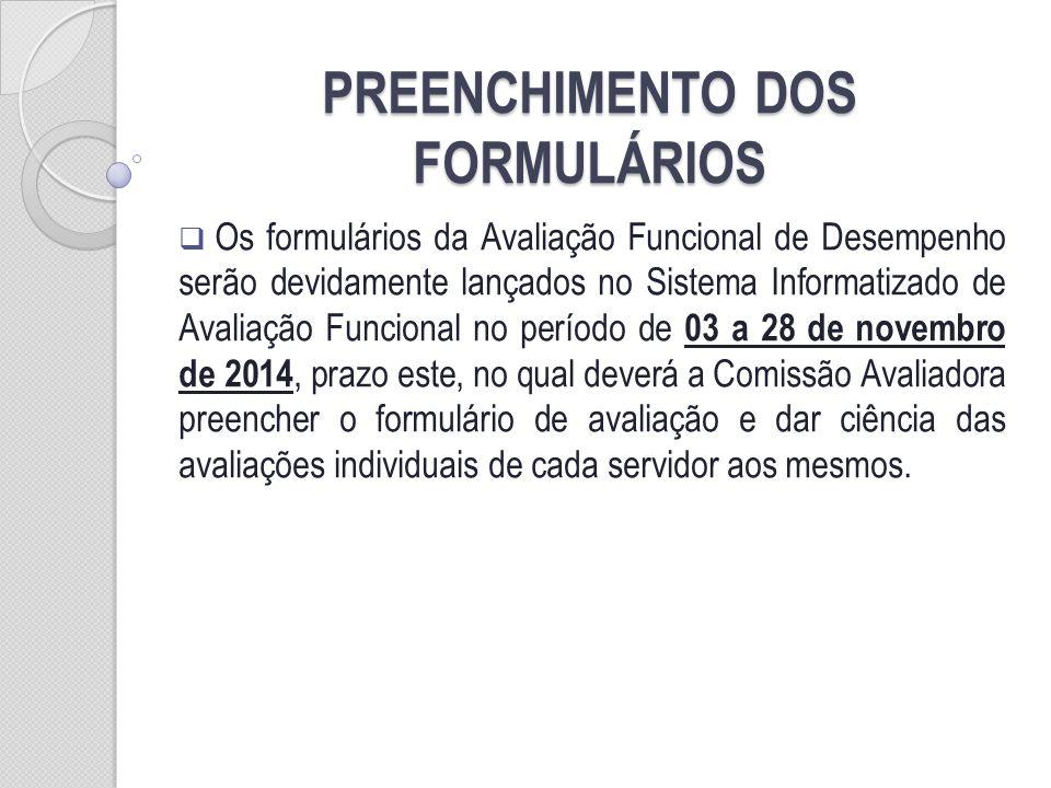 PREENCHIMENTO DOS FORMULÁRIOS Os formulários da Avaliação Funcional de Desempenho serão devidamente lançados no Sistema Informatizado de Avaliação Funcional no período de 03 a 28 de novembro de 2014, prazo este, no qual deverá a Comissão Avaliadora preencher o formulário de avaliação e dar ciência das avaliações individuais de cada servidor aos mesmos.